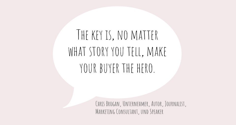 "Zitat von Chris Brogan: ""The key is, no matter what story you tell, make your buyer the hero."""