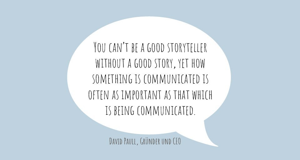 "Zitat von David Paull: ""You can't be a good storyteller without a good story, yet how something is communicated is often as important as that which is being communicated."""